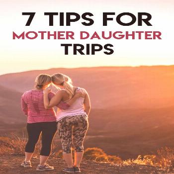 7 Tips for Mother Daughter Trips • Mother Daughter Travel 7 Tips for Mother Daughter Trips • Mo