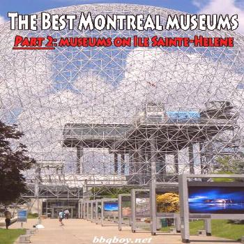 The Best Montreal museums. Part 2: museums on Ile Sainte-Helene Montreal has a lot of great museums